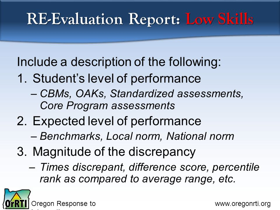 Oregon Response to Intervention www.oregonrti.org RE-Evaluation Report: Low Skills Include a description of the following: 1.Student's level of performance –CBMs, OAKs, Standardized assessments, Core Program assessments 2.Expected level of performance –Benchmarks, Local norm, National norm 3.Magnitude of the discrepancy –Times discrepant, difference score, percentile rank as compared to average range, etc.
