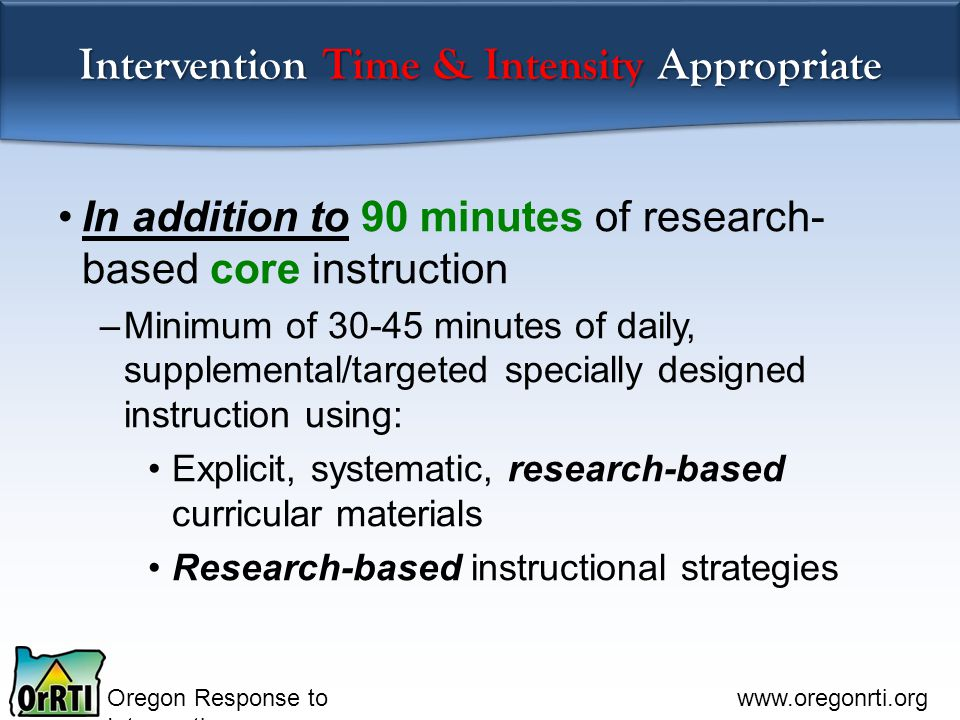 Oregon Response to Intervention www.oregonrti.org Intervention Time & Intensity Appropriate In addition to 90 minutes of research- based core instruction –Minimum of 30-45 minutes of daily, supplemental/targeted specially designed instruction using: Explicit, systematic, research-based curricular materials Research-based instructional strategies