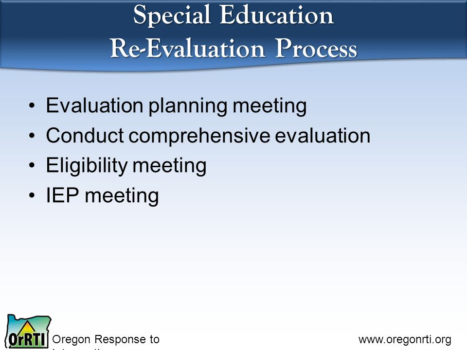 Oregon Response to Intervention www.oregonrti.org Special Education Re-Evaluation Process Evaluation planning meeting Conduct comprehensive evaluation Eligibility meeting IEP meeting