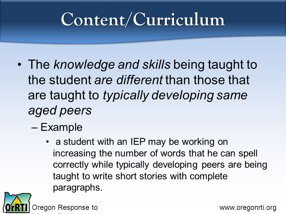 Oregon Response to Intervention www.oregonrti.org Content/Curriculum The knowledge and skills being taught to the student are different than those that are taught to typically developing same aged peers –Example a student with an IEP may be working on increasing the number of words that he can spell correctly while typically developing peers are being taught to write short stories with complete paragraphs.