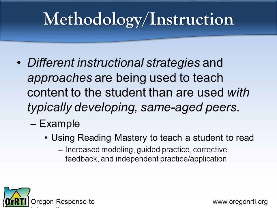 Oregon Response to Intervention www.oregonrti.org Methodology/Instruction Different instructional strategies and approaches are being used to teach content to the student than are used with typically developing, same-aged peers.