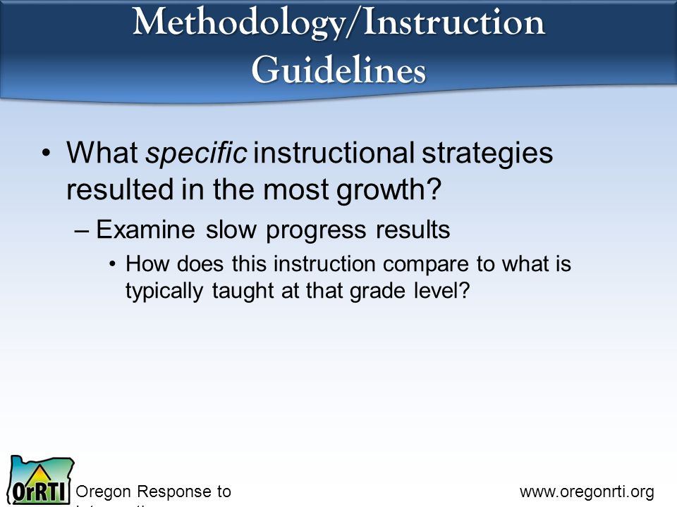 Oregon Response to Intervention www.oregonrti.org Methodology/Instruction Guidelines What specific instructional strategies resulted in the most growth.