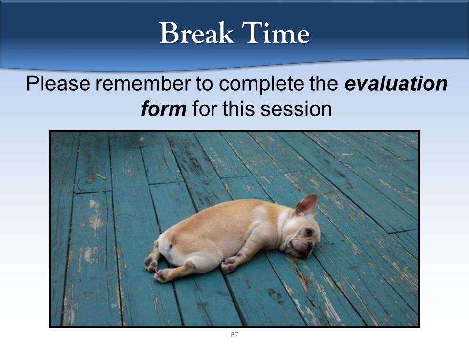 67 Break Time Please remember to complete the evaluation form for this session
