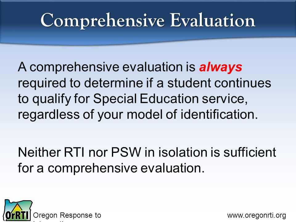 Oregon Response to Intervention www.oregonrti.org Comprehensive Evaluation A comprehensive evaluation is always required to determine if a student continues to qualify for Special Education service, regardless of your model of identification.