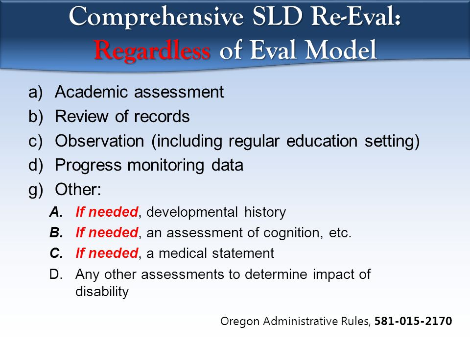 Comprehensive SLD Re-Eval: Regardless of Eval Model a)Academic assessment b)Review of records c)Observation (including regular education setting) d)Progress monitoring data g)Other: A.If needed, developmental history B.If needed, an assessment of cognition, etc.
