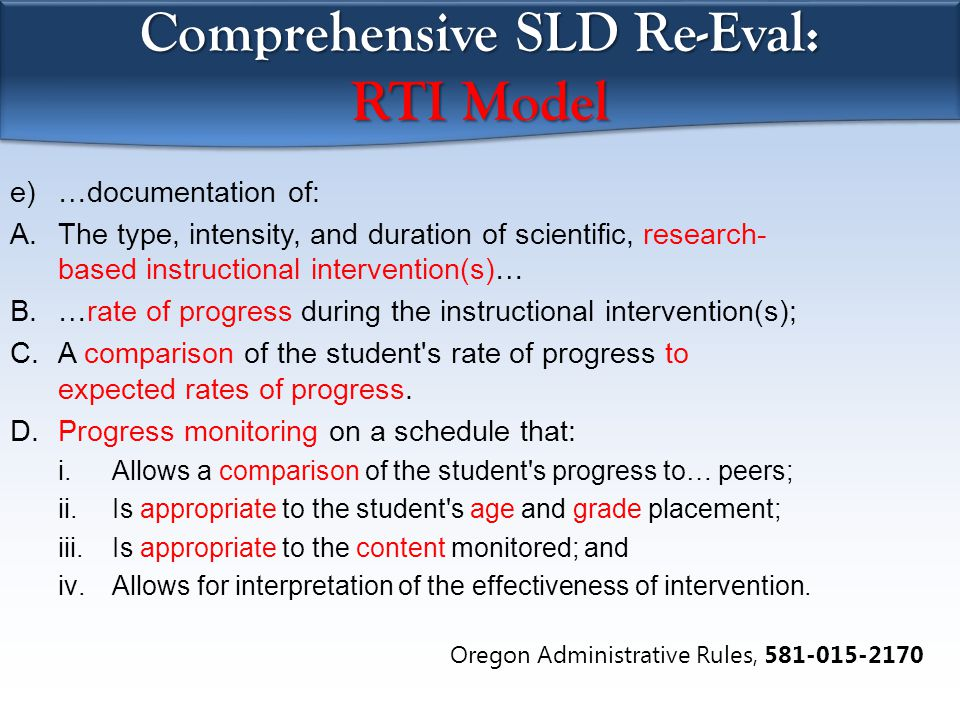 Comprehensive SLD Re-Eval: RTI Model e)…documentation of: A.The type, intensity, and duration of scientific, research- based instructional intervention(s)… B.…rate of progress during the instructional intervention(s); C.A comparison of the student s rate of progress to expected rates of progress.