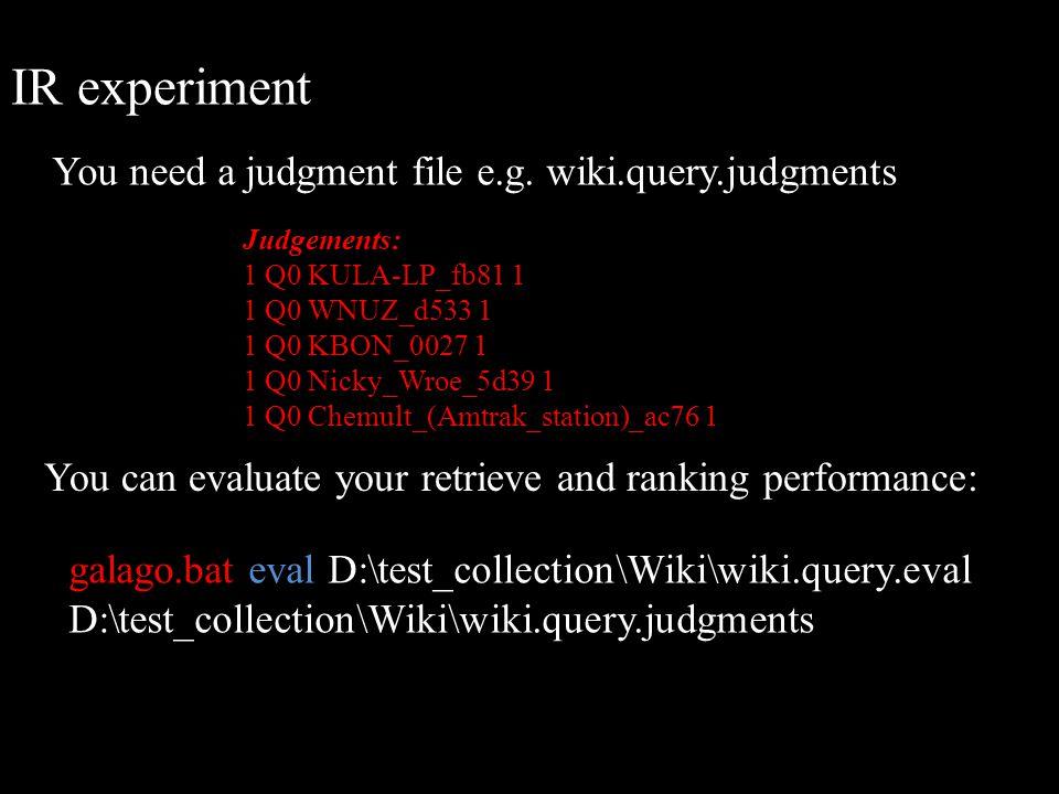 IR experiment You can evaluate your retrieve and ranking performance: Judgements: 1 Q0 KULA-LP_fb81 1 1 Q0 WNUZ_d533 1 1 Q0 KBON_0027 1 1 Q0 Nicky_Wro