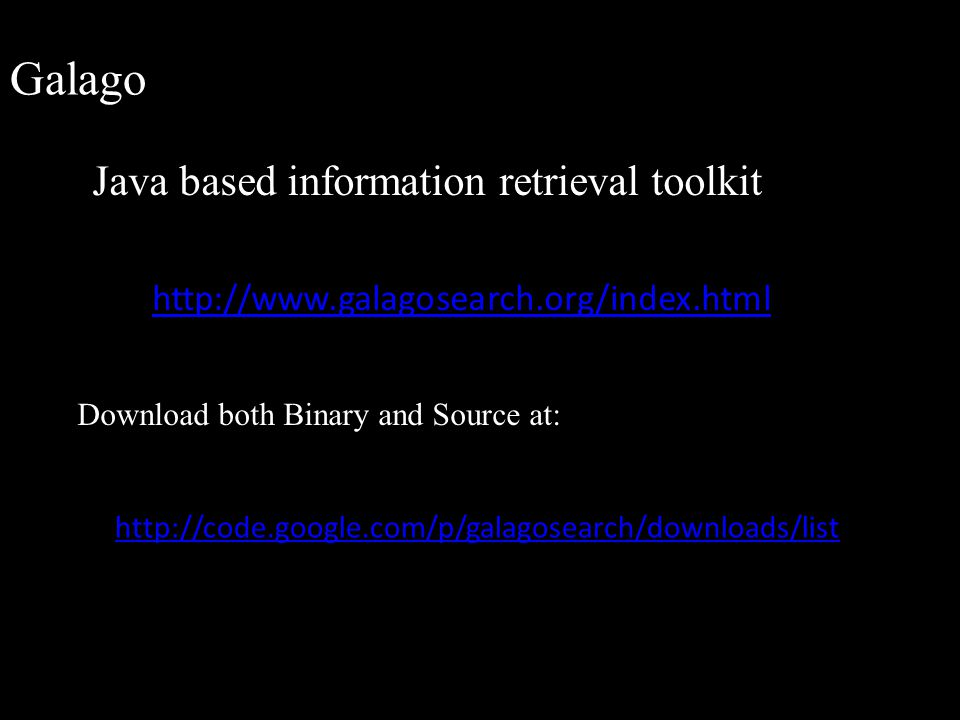 Galago Java based information retrieval toolkit http://www.galagosearch.org/index.html Download both Binary and Source at: http://code.google.com/p/ga