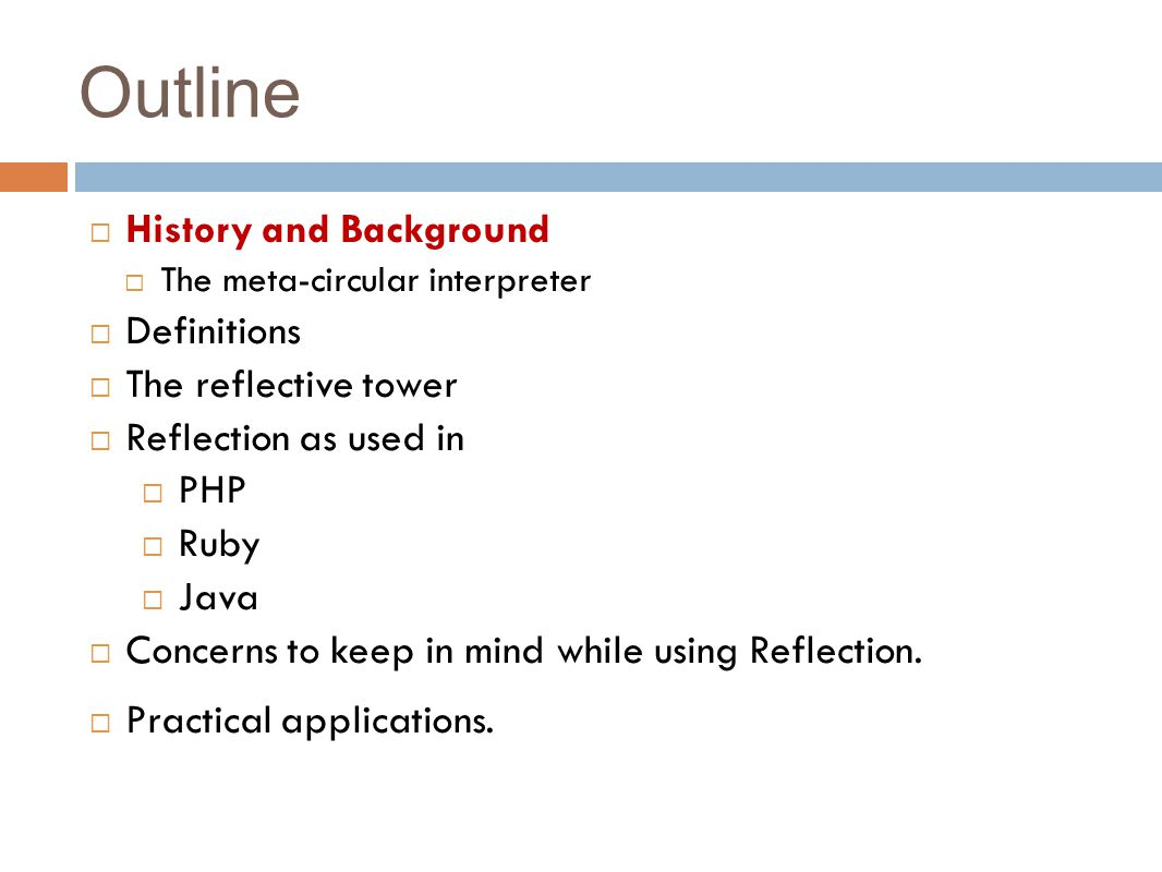 Outline  History and Background  The meta-circular interpreter  Definitions  The reflective tower  Reflection as used in  PHP  Ruby  Java  Concerns to keep in mind while using Reflection.