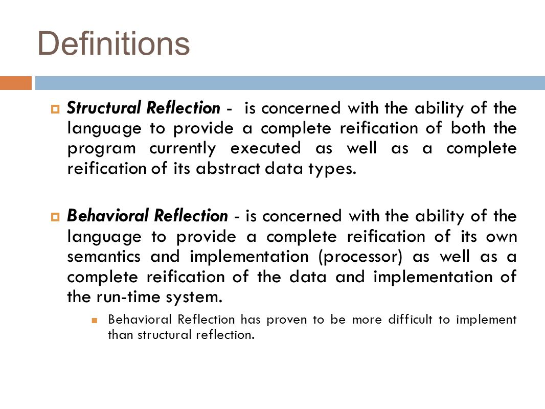 Definitions  Structural Reflection - is concerned with the ability of the language to provide a complete reification of both the program currently executed as well as a complete reification of its abstract data types.