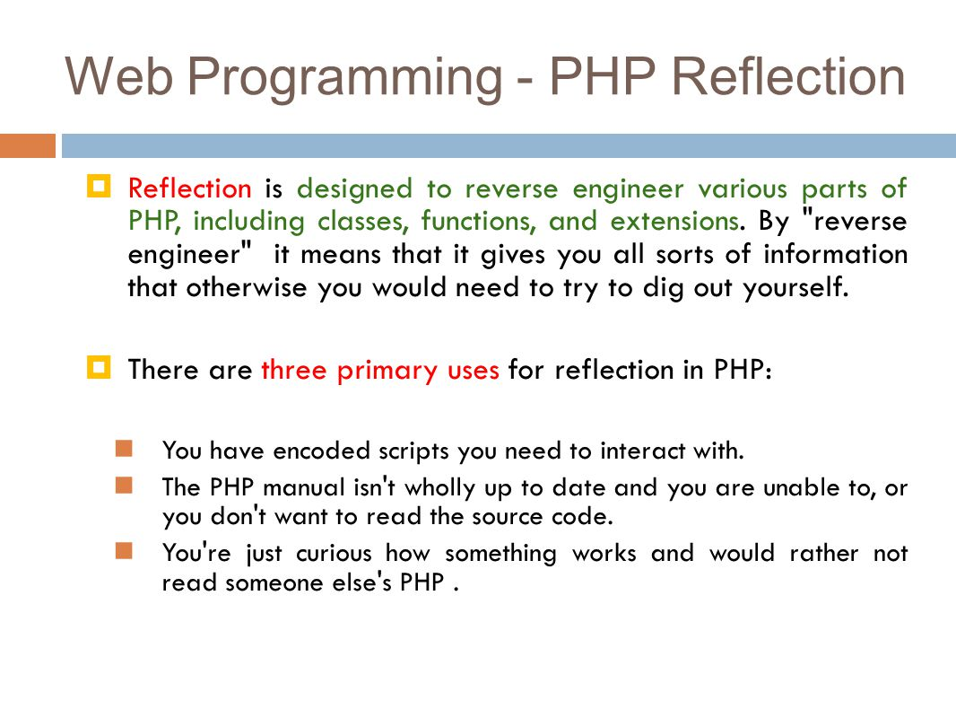 Web Programming - PHP Reflection  Reflection is designed to reverse engineer various parts of PHP, including classes, functions, and extensions.