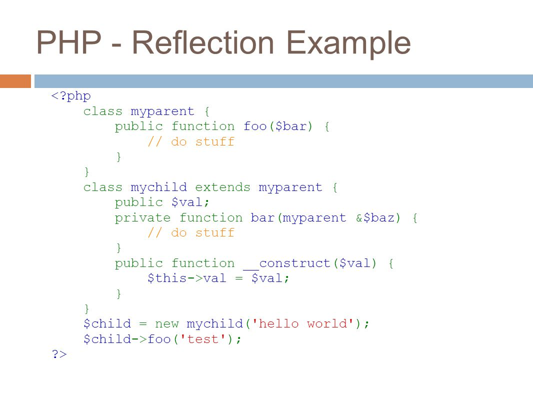 PHP - Reflection Example <?php class myparent { public function foo($bar) { // do stuff } } class mychild extends myparent { public $val; private function bar(myparent &$baz) { // do stuff } public function __construct($val) { $this->val = $val; } } $child = new mychild( hello world ); $child->foo( test ); ?>