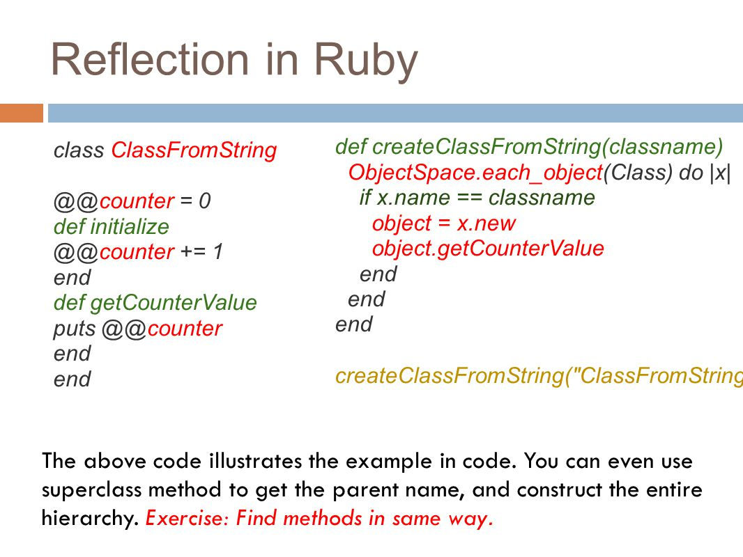 Reflection in Ruby class ClassFromString @@counter = 0 def initialize @@counter += 1 end def getCounterValue puts @@counter end end def createClassFromString(classname) ObjectSpace.each_object(Class) do |x| if x.name == classname object = x.new object.getCounterValue end end end createClassFromString( ClassFromString ) The above code illustrates the example in code.