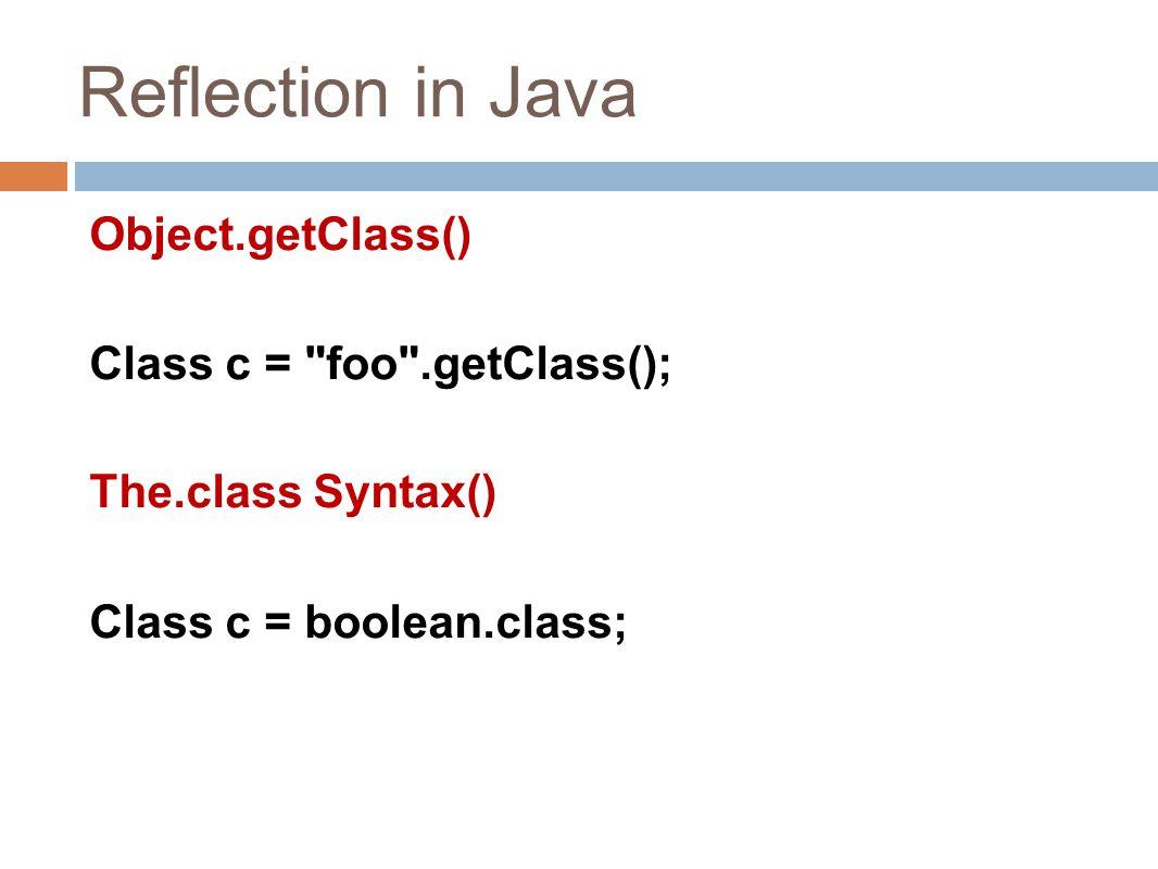 Reflection in Java Object.getClass() Class c = foo .getClass(); The.class Syntax() Class c = boolean.class;