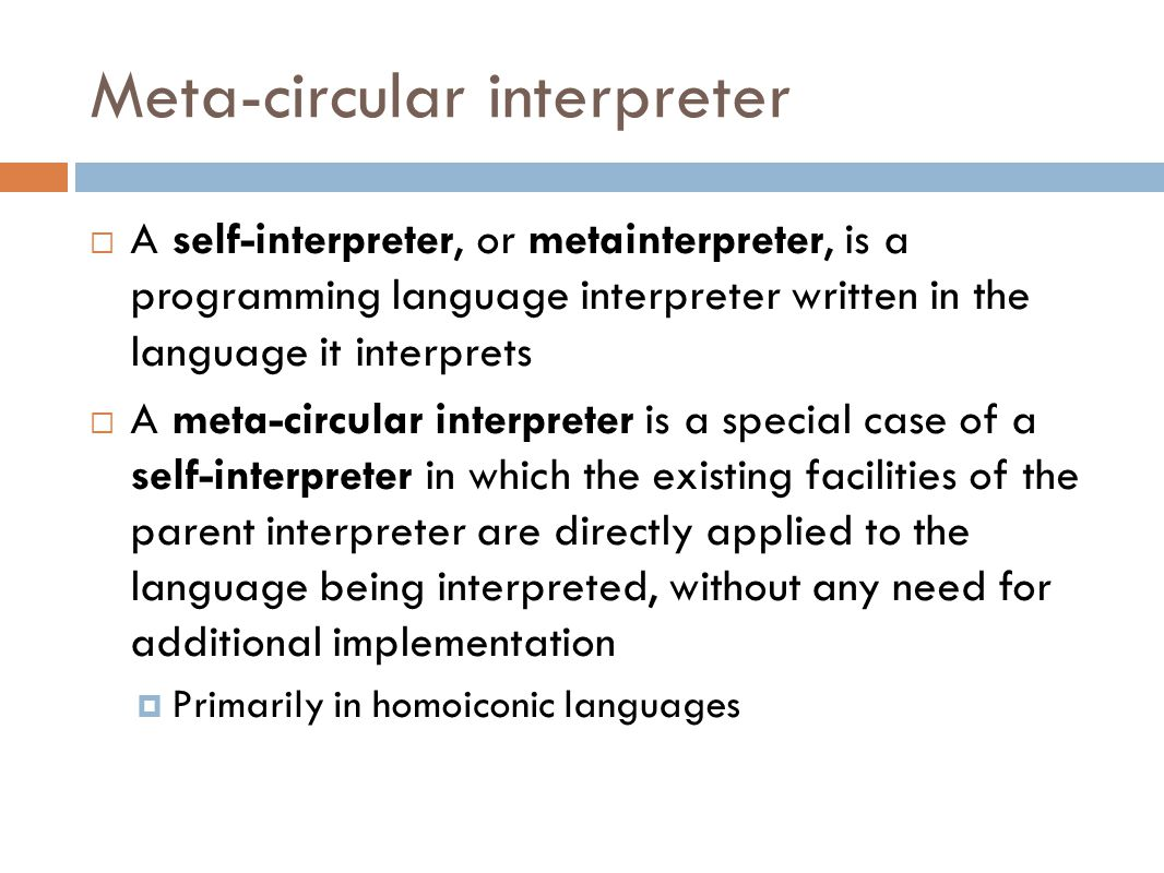 Meta-circular interpreter  A self-interpreter, or metainterpreter, is a programming language interpreter written in the language it interprets  A meta-circular interpreter is a special case of a self-interpreter in which the existing facilities of the parent interpreter are directly applied to the language being interpreted, without any need for additional implementation  Primarily in homoiconic languages