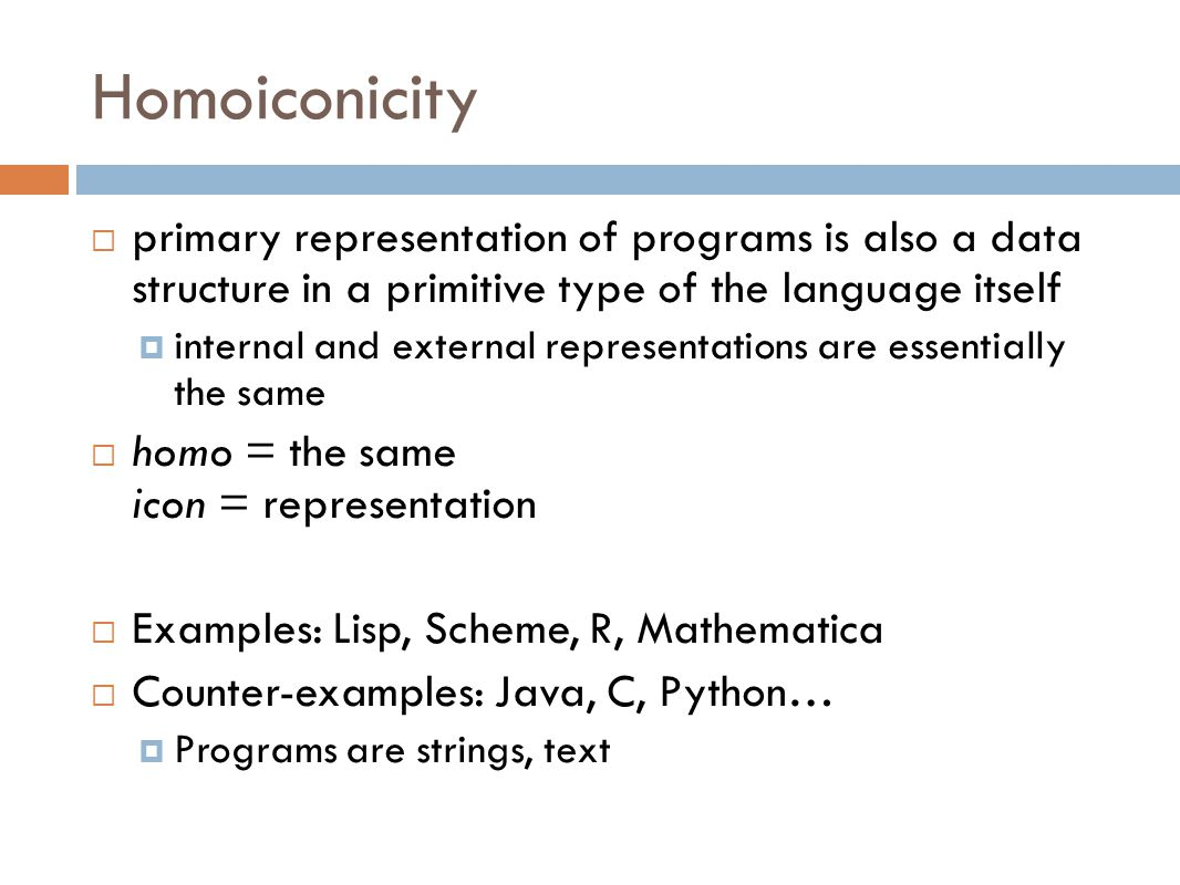 Homoiconicity  primary representation of programs is also a data structure in a primitive type of the language itself  internal and external representations are essentially the same  homo = the same icon = representation  Examples: Lisp, Scheme, R, Mathematica  Counter-examples: Java, C, Python…  Programs are strings, text