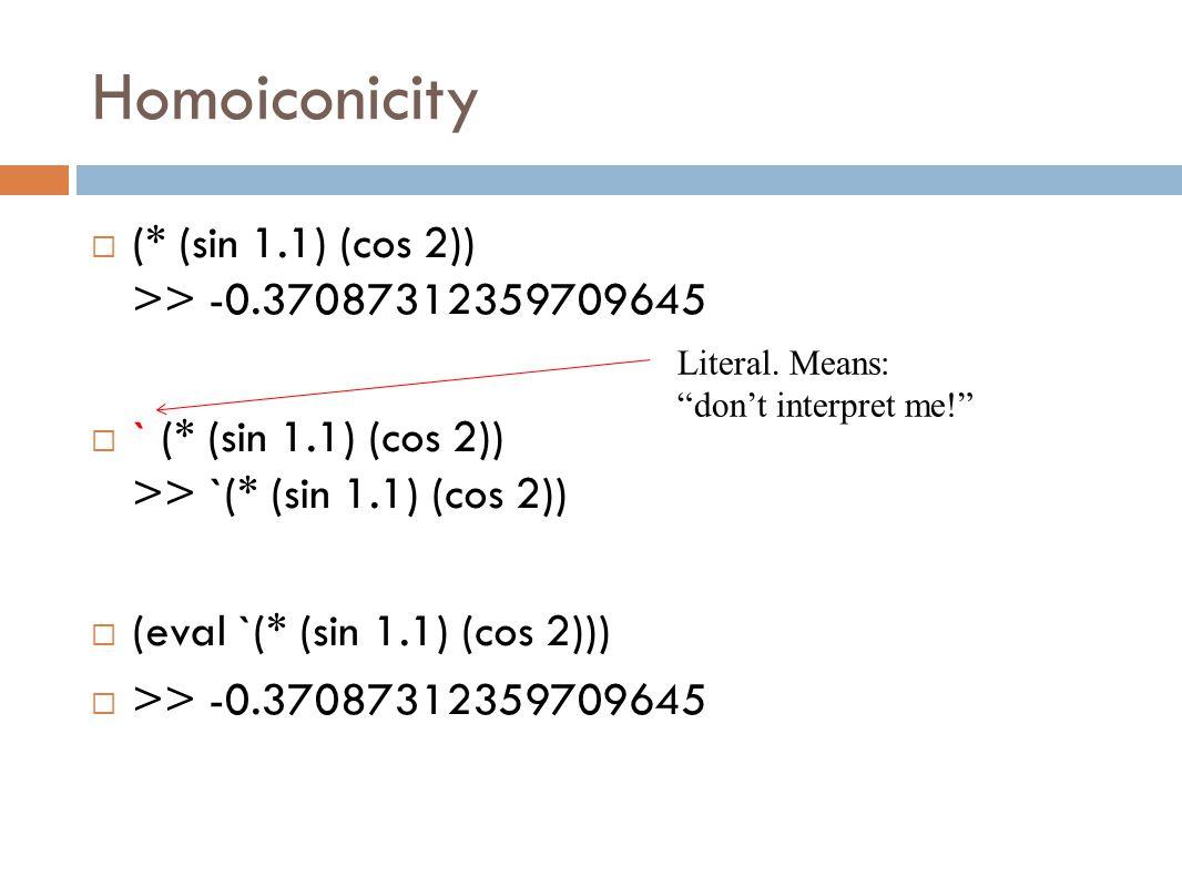 Homoiconicity  (* (sin 1.1) (cos 2)) >> -0.37087312359709645  ` (* (sin 1.1) (cos 2)) >> `(* (sin 1.1) (cos 2))  (eval `(* (sin 1.1) (cos 2)))  >> -0.37087312359709645 Literal.