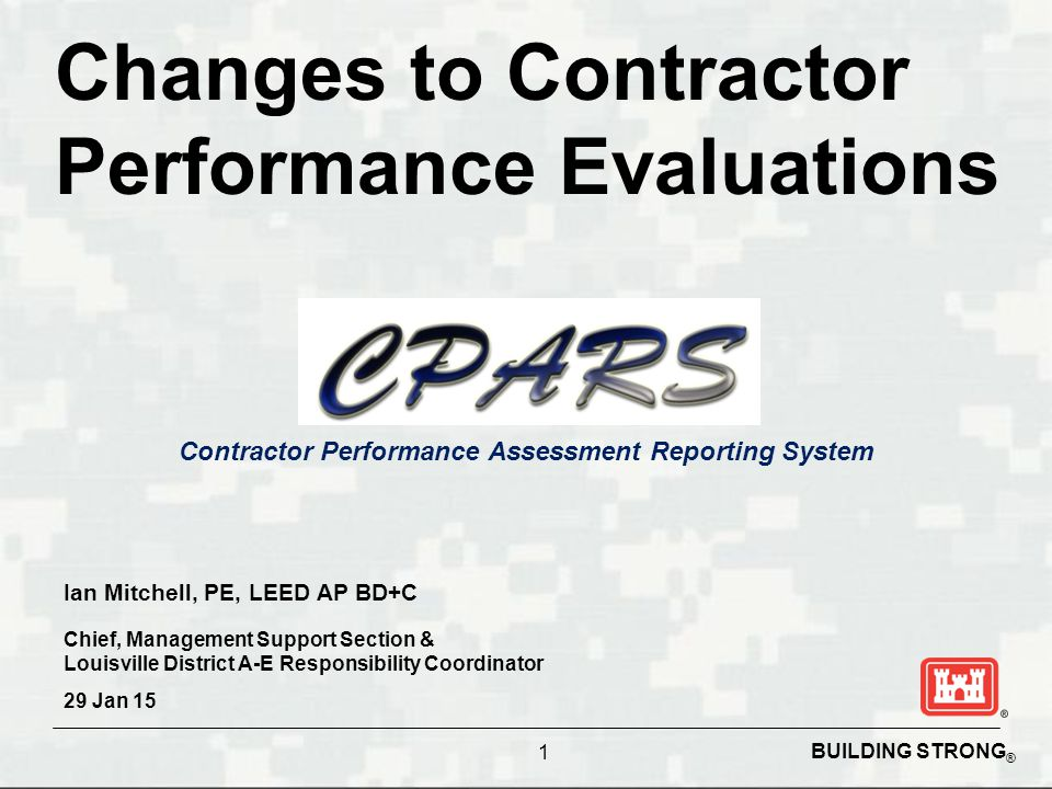 BUILDING STRONG ® Contractor Performance Assessment Reporting System Changes to Contractor Performance Evaluations 1 Ian Mitchell, PE, LEED AP BD+C Chief, Management Support Section & Louisville District A-E Responsibility Coordinator 29 Jan 15
