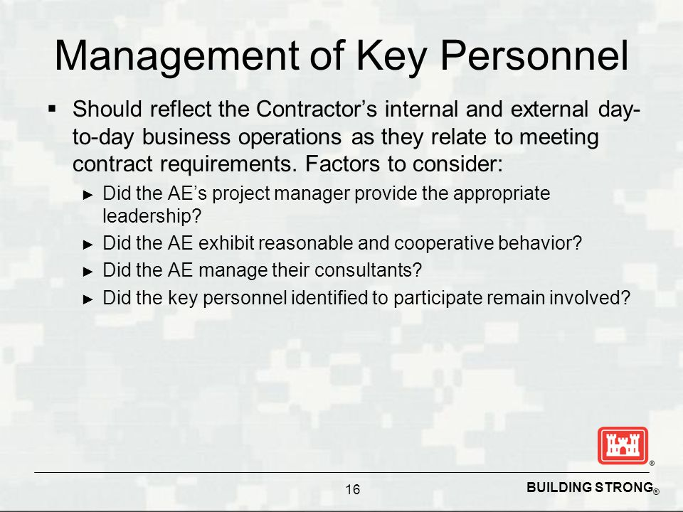 BUILDING STRONG ® Management of Key Personnel  Should reflect the Contractor's internal and external day- to-day business operations as they relate to meeting contract requirements.