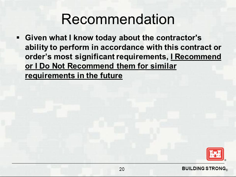 BUILDING STRONG ® Recommendation  Given what I know today about the contractor s ability to perform in accordance with this contract or order's most significant requirements, I Recommend or I Do Not Recommend them for similar requirements in the future 20