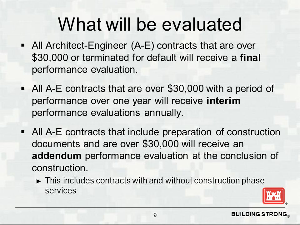 BUILDING STRONG ® What will be evaluated  All Architect-Engineer (A-E) contracts that are over $30,000 or terminated for default will receive a final performance evaluation.