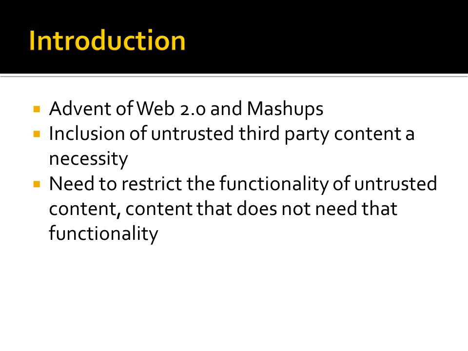  Advent of Web 2.0 and Mashups  Inclusion of untrusted third party content a necessity  Need to restrict the functionality of untrusted content, content that does not need that functionality