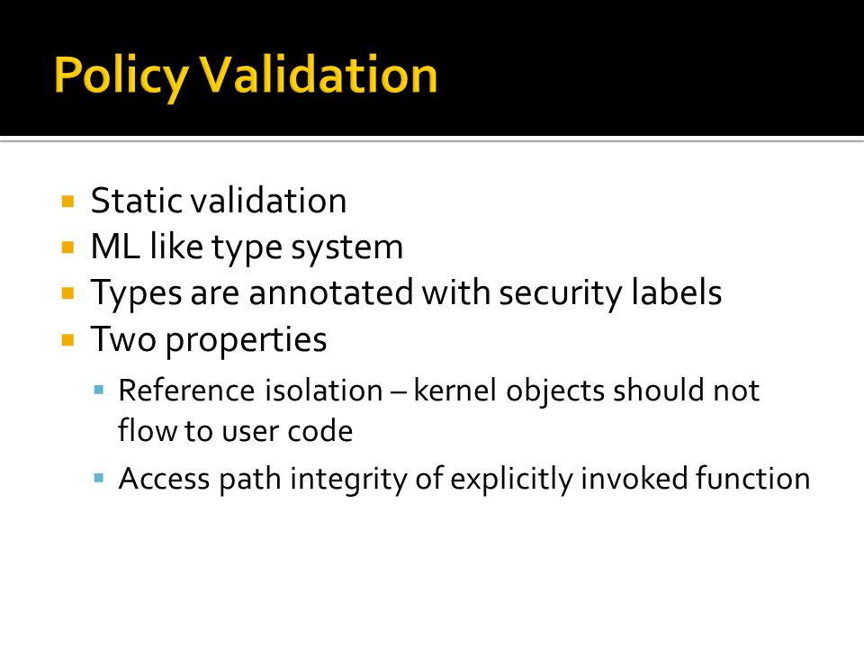  Static validation  ML like type system  Types are annotated with security labels  Two properties  Reference isolation – kernel objects should not flow to user code  Access path integrity of explicitly invoked function