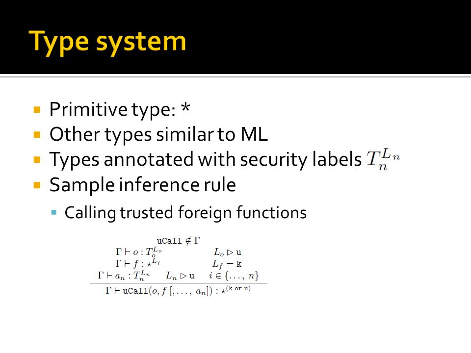  Primitive type: *  Other types similar to ML  Types annotated with security labels  Sample inference rule  Calling trusted foreign functions