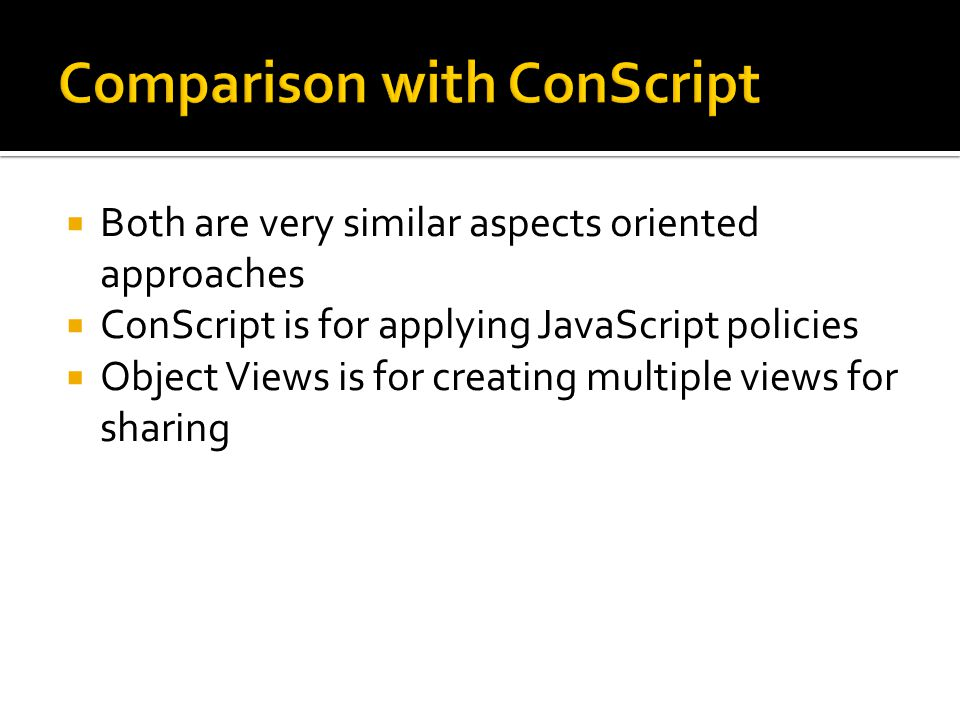  Both are very similar aspects oriented approaches  ConScript is for applying JavaScript policies  Object Views is for creating multiple views for sharing