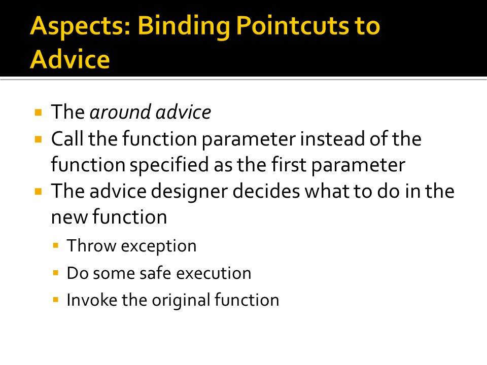  The around advice  Call the function parameter instead of the function specified as the first parameter  The advice designer decides what to do in the new function  Throw exception  Do some safe execution  Invoke the original function