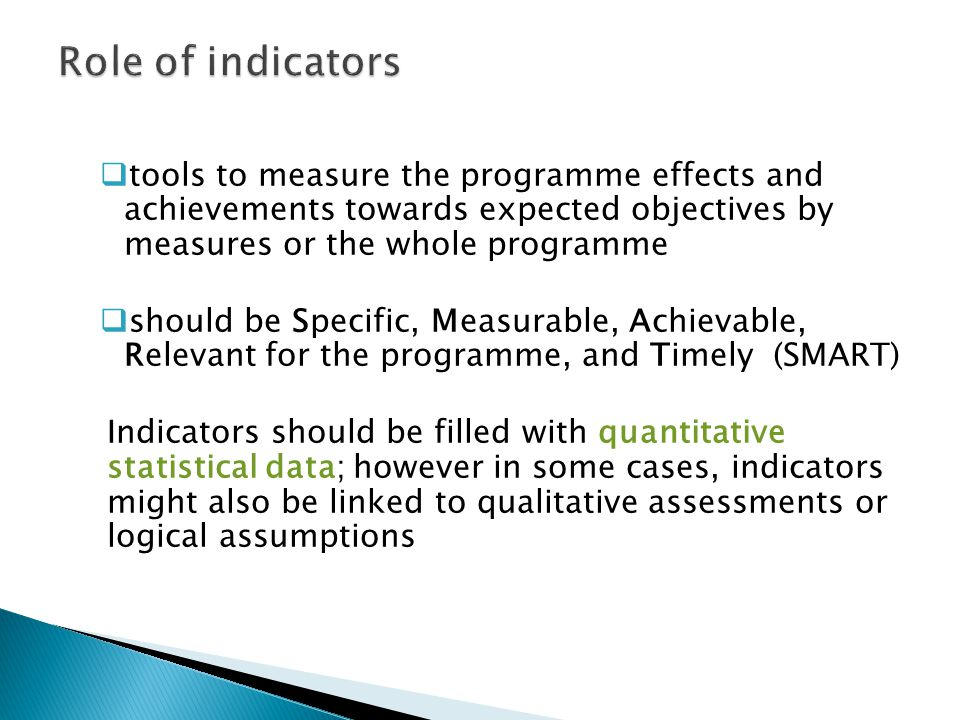  tools to measure the programme effects and achievements towards expected objectives by measures or the whole programme  should be Specific, Measurable, Achievable, Relevant for the programme, and Timely (SMART) Indicators should be filled with quantitative statistical data; however in some cases, indicators might also be linked to qualitative assessments or logical assumptions 13