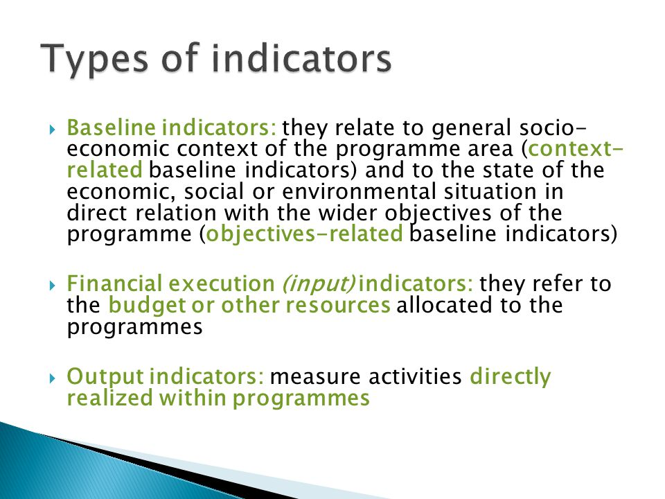  Baseline indicators: they relate to general socio- economic context of the programme area (context- related baseline indicators) and to the state of the economic, social or environmental situation in direct relation with the wider objectives of the programme (objectives-related baseline indicators)  Financial execution (input) indicators: they refer to the budget or other resources allocated to the programmes  Output indicators: measure activities directly realized within programmes 14