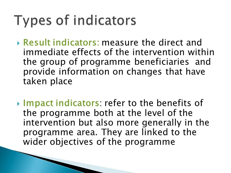  Result indicators: measure the direct and immediate effects of the intervention within the group of programme beneficiaries and provide information on changes that have taken place  Impact indicators: refer to the benefits of the programme both at the level of the intervention but also more generally in the programme area.
