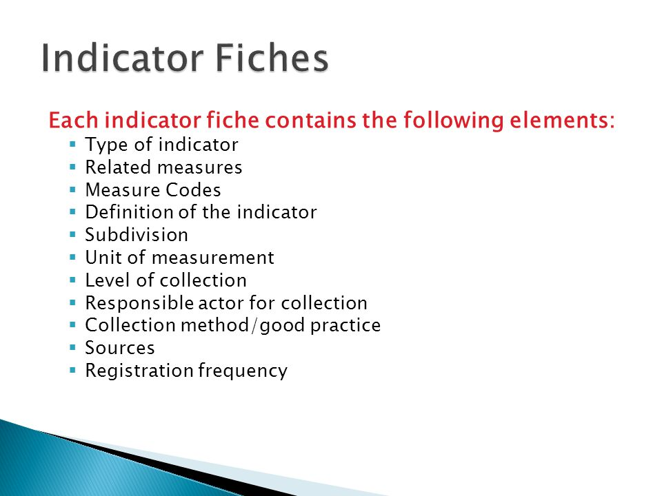Each indicator fiche contains the following elements:  Type of indicator  Related measures  Measure Codes  Definition of the indicator  Subdivision  Unit of measurement  Level of collection  Responsible actor for collection  Collection method/good practice  Sources  Registration frequency 27