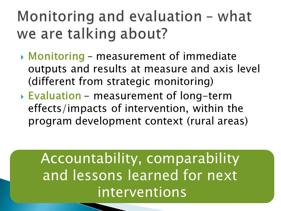  Monitoring – measurement of immediate outputs and results at measure and axis level (different from strategic monitoring)  Evaluation - measurement of long-term effects/impacts of intervention, within the program development context (rural areas) 5 Accountability, comparability and lessons learned for next interventions