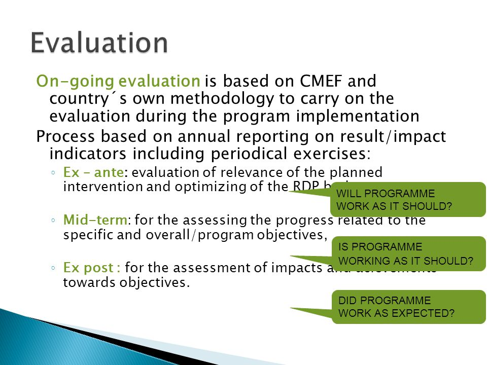 On-going evaluation is based on CMEF and country´s own methodology to carry on the evaluation during the program implementation Process based on annual reporting on result/impact indicators including periodical exercises: ◦ Ex – ante: evaluation of relevance of the planned intervention and optimizing of the RDP budget, ◦ Mid-term: for the assessing the progress related to the specific and overall/program objectives, ◦ Ex post : for the assessment of impacts and acievements towards objectives.