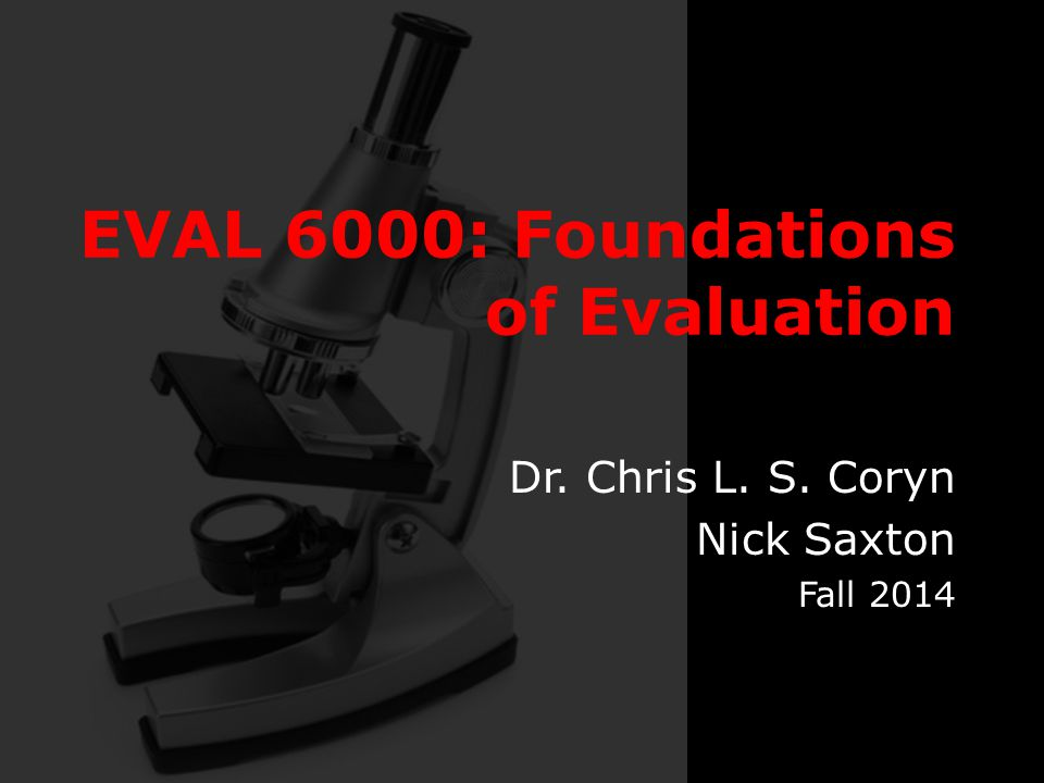 EVAL 6000: Foundations of Evaluation Dr. Chris L. S. Coryn Nick Saxton Fall 2014