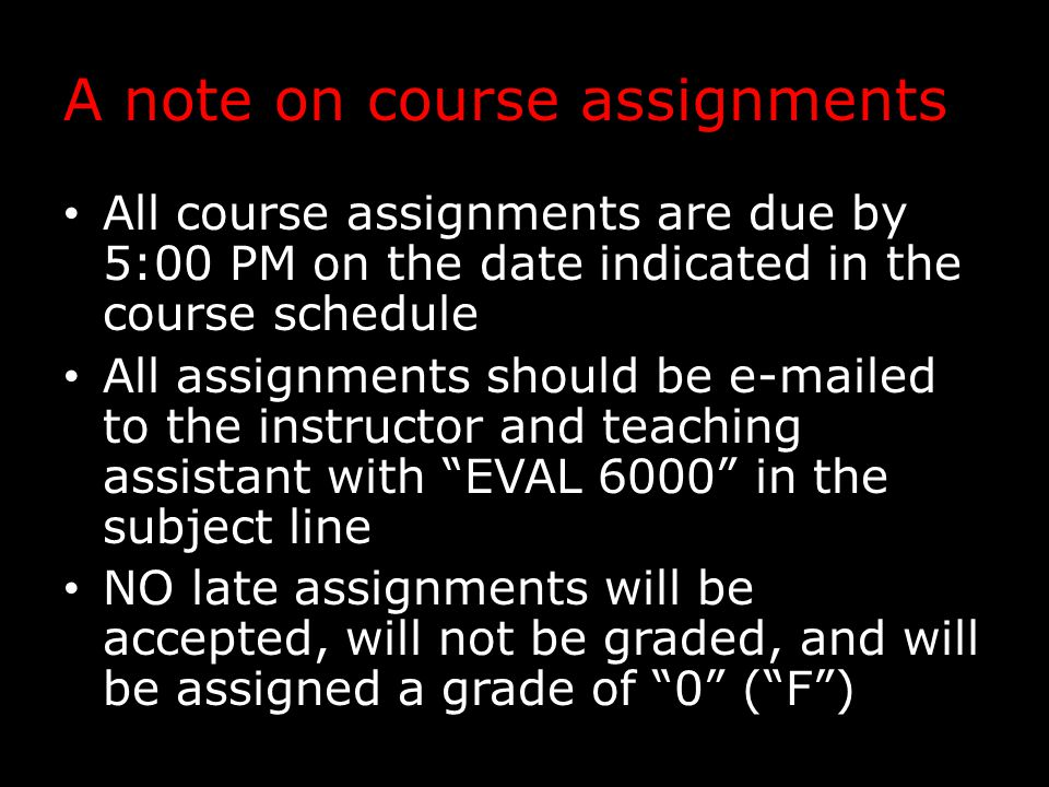 A note on course assignments All course assignments are due by 5:00 PM on the date indicated in the course schedule All assignments should be e-mailed to the instructor and teaching assistant with EVAL 6000 in the subject line NO late assignments will be accepted, will not be graded, and will be assigned a grade of 0 ( F )