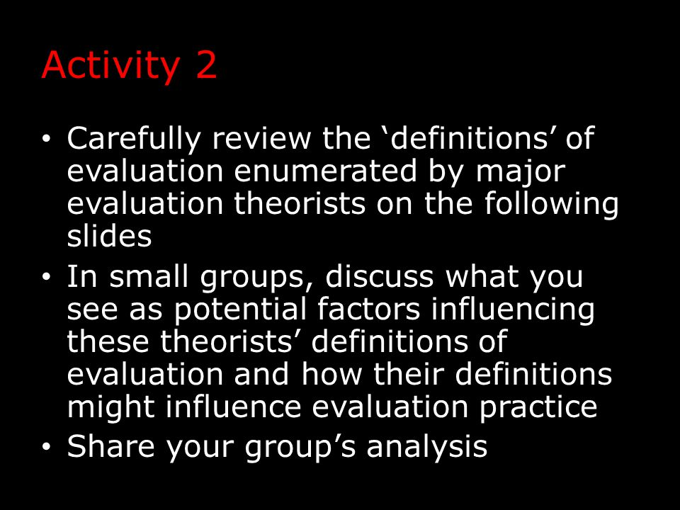 Activity 2 Carefully review the 'definitions' of evaluation enumerated by major evaluation theorists on the following slides In small groups, discuss what you see as potential factors influencing these theorists' definitions of evaluation and how their definitions might influence evaluation practice Share your group's analysis