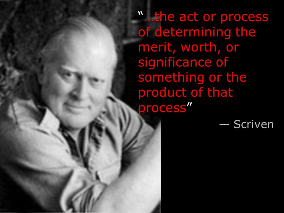 …the act or process of determining the merit, worth, or significance of something or the product of that process — Scriven