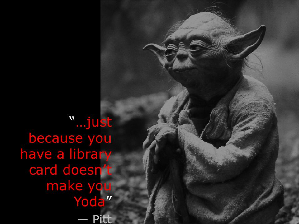 …just because you have a library card doesn't make you Yoda — Pitt