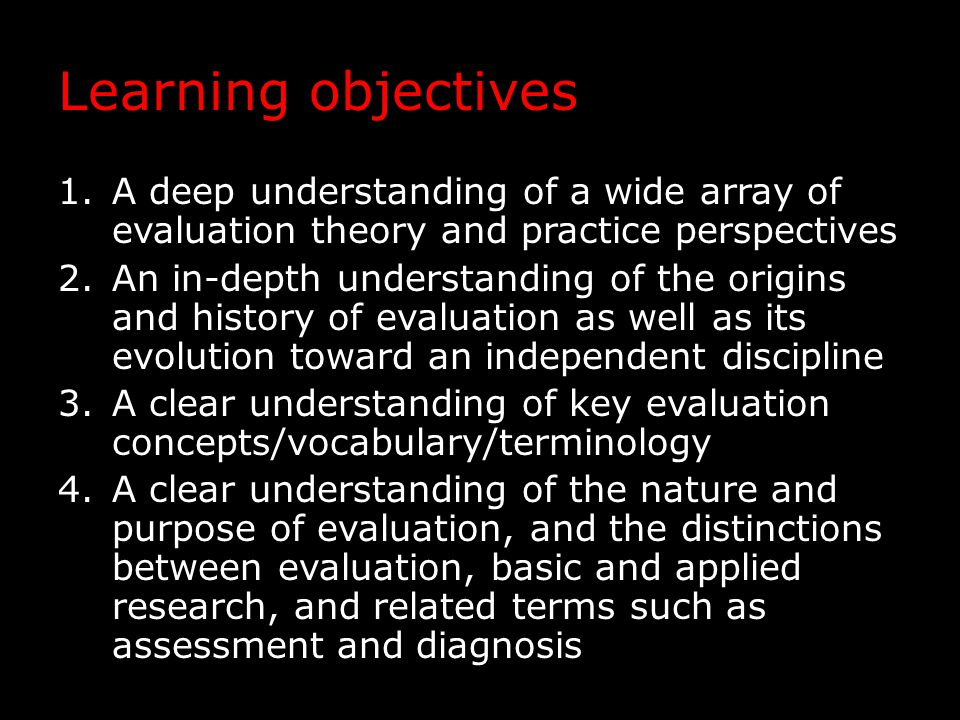 Learning objectives 5.An ability to describe, distinguish among, and critically evaluate the usefulness and validity of selected models and approaches to evaluation, and to identify the conditions under which each should be used 6.A firm grasp of the fundamental logic and methodology of evaluation 7.A basic understanding of how to integrate traditional methodologies with evaluation- specific methodologies 8.An evaluative and critical thinking mindset, in general