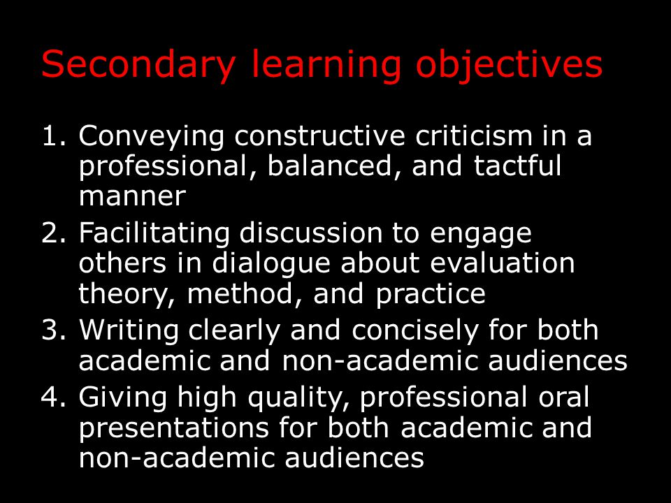 Secondary learning objectives 1.Conveying constructive criticism in a professional, balanced, and tactful manner 2.Facilitating discussion to engage others in dialogue about evaluation theory, method, and practice 3.Writing clearly and concisely for both academic and non-academic audiences 4.Giving high quality, professional oral presentations for both academic and non-academic audiences