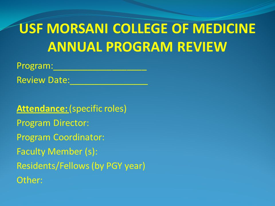 USF MORSANI COLLEGE OF MEDICINE ANNUAL PROGRAM REVIEW Program:___________________ Review Date:________________ Attendance: (specific roles) Program Director: Program Coordinator: Faculty Member (s): Residents/Fellows (by PGY year) Other: