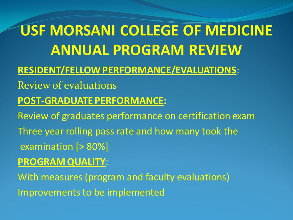 USF MORSANI COLLEGE OF MEDICINE ANNUAL PROGRAM REVIEW RESIDENT/FELLOW PERFORMANCE/EVALUATIONS: Review of evaluations POST-GRADUATE PERFORMANCE: Review of graduates performance on certification exam Three year rolling pass rate and how many took the examination [> 80%] PROGRAM QUALITY: With measures (program and faculty evaluations) Improvements to be implemented