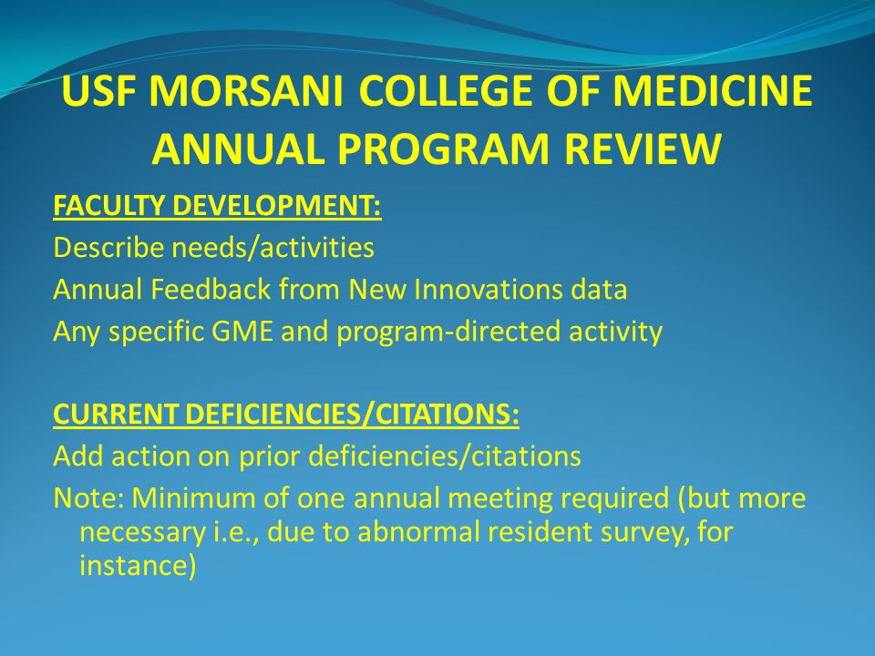 USF MORSANI COLLEGE OF MEDICINE ANNUAL PROGRAM REVIEW FACULTY DEVELOPMENT: Describe needs/activities Annual Feedback from New Innovations data Any specific GME and program-directed activity CURRENT DEFICIENCIES/CITATIONS: Add action on prior deficiencies/citations Note: Minimum of one annual meeting required (but more necessary i.e., due to abnormal resident survey, for instance)