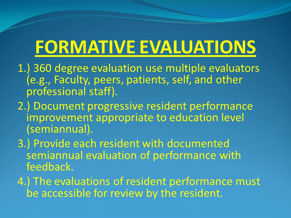 FORMATIVE EVALUATIONS 1.) 360 degree evaluation use multiple evaluators (e.g., Faculty, peers, patients, self, and other professional staff).