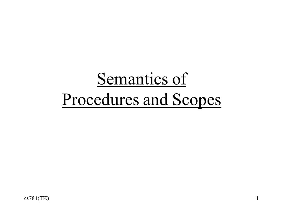 cs784(TK)1 Semantics of Procedures and Scopes