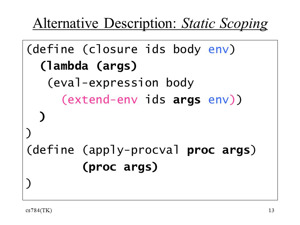 cs784(TK)13 Alternative Description: Static Scoping (define (closure ids body env) (lambda (args) (eval-expression body (extend-env ids args env)) ) ) (define (apply-procval proc args) (proc args) )