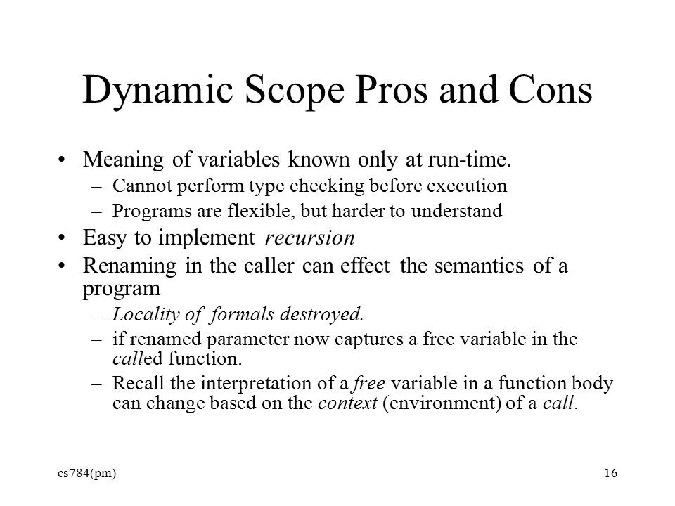 Dynamic Scope Pros and Cons Meaning of variables known only at run-time.